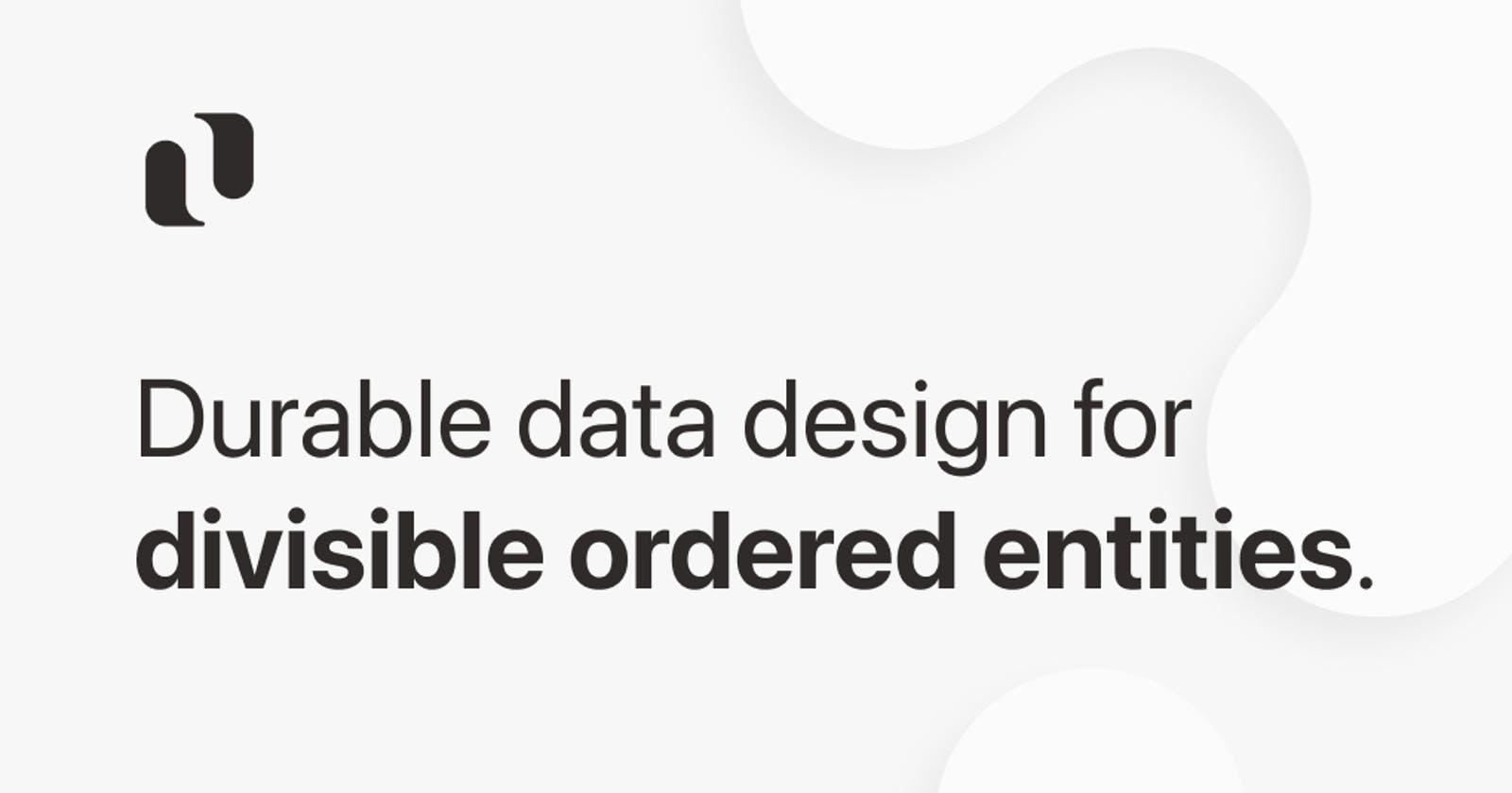 Durable data design for divisible ordered entities.