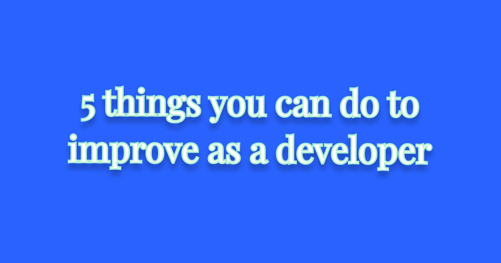5 things you can do to improve as a developer
