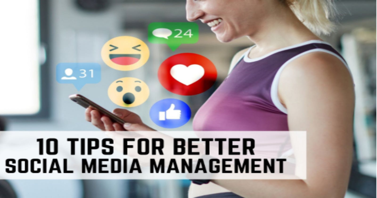 10 Crucial Tips For Better Social Media Management [Plus Tools]