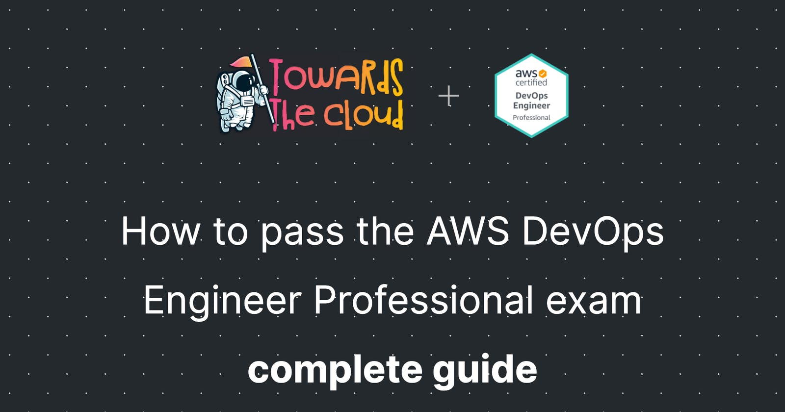 How to pass the AWS DevOps Engineer Professional exam - complete guide