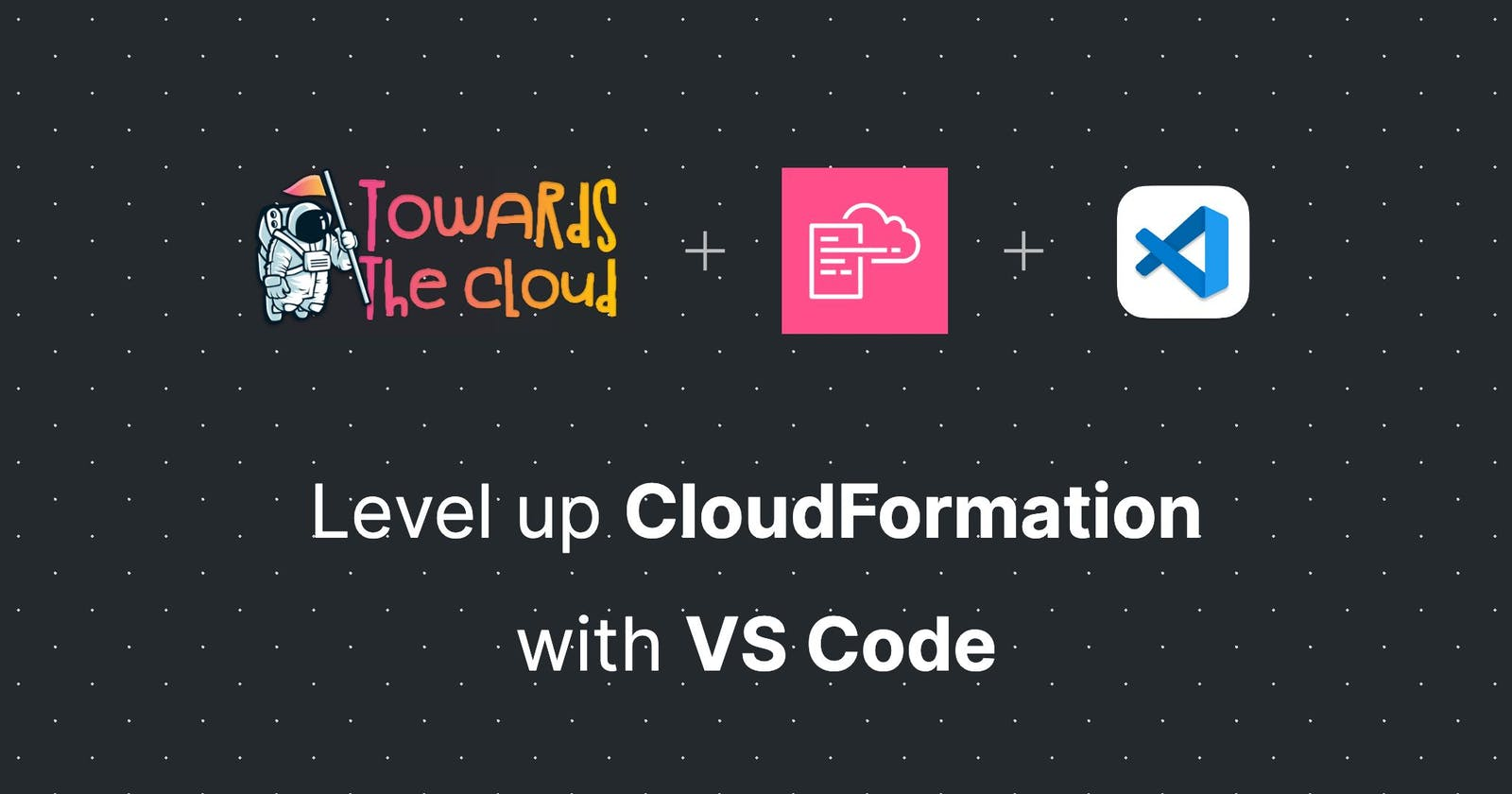 Level up CloudFormation with VS Code