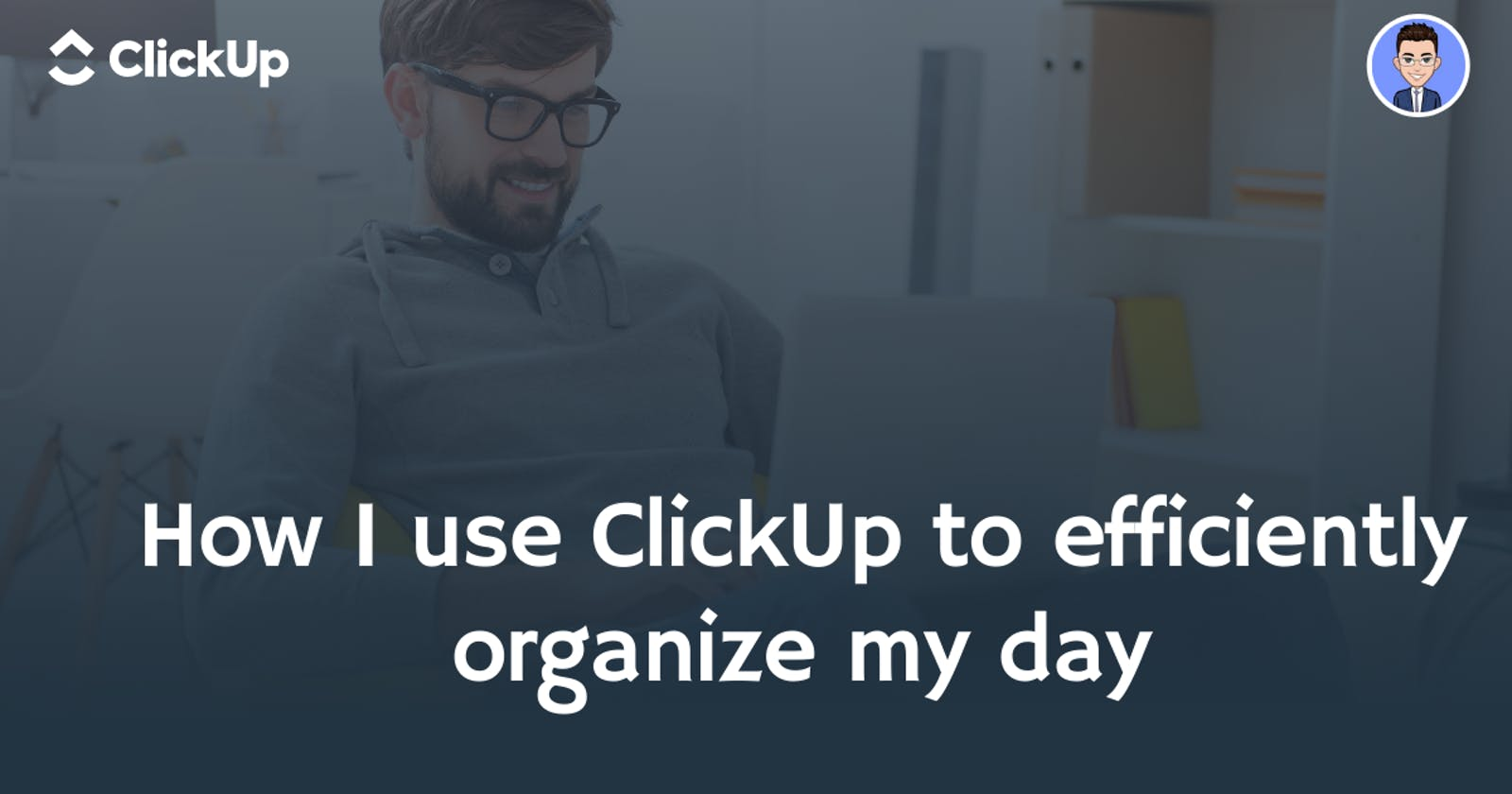 How I use ClickUp to efficiently organize my day
